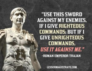 With perhaps the most concise summation of the Lesser Magistrate Doctrine possible, Roman Emperor Trajan spoke these words when honoring a subordinate with a sword. www.LesserMagistrate.com